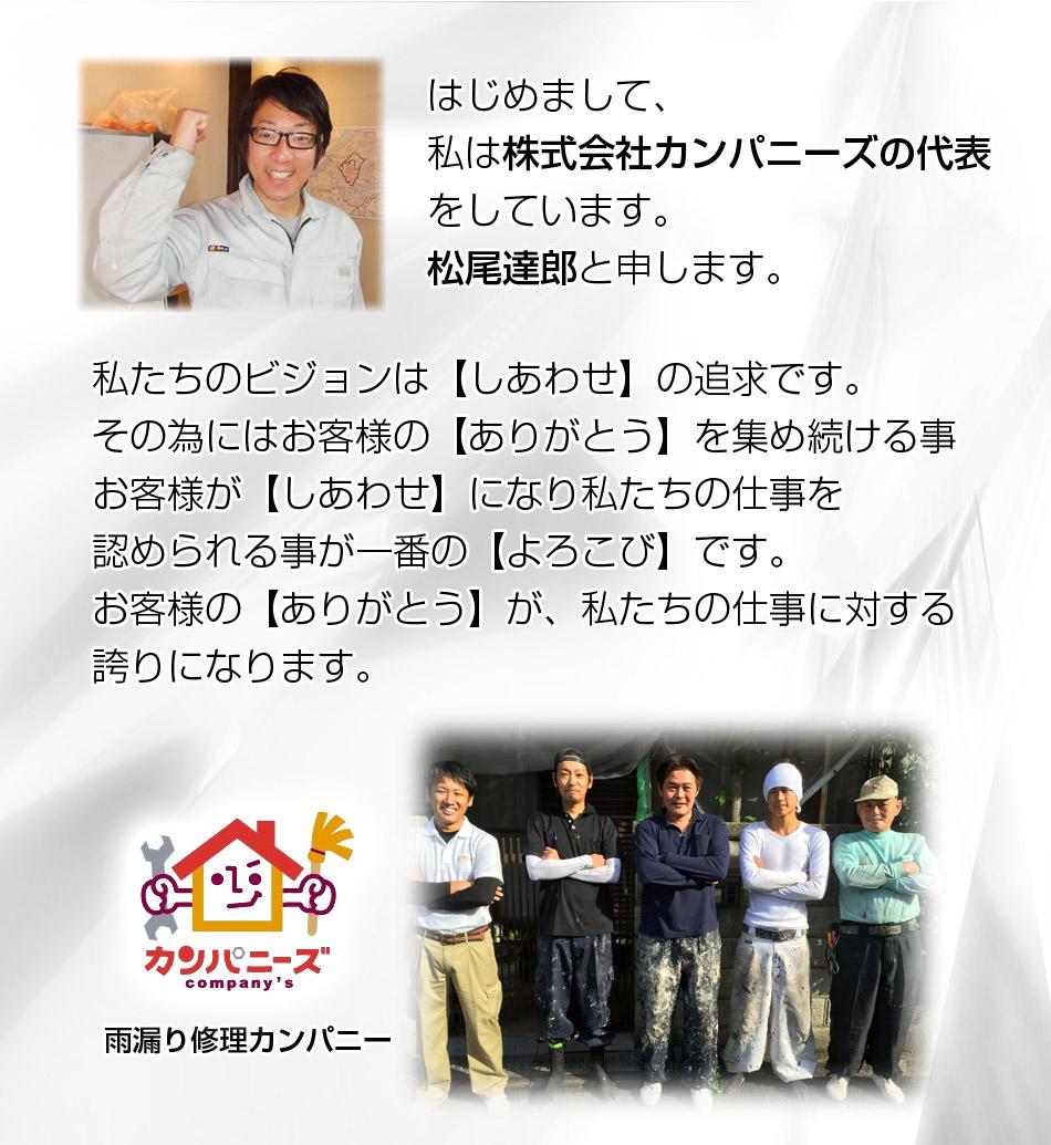 はじめまして、私は株式会社カンパニーズの代表をしています。松尾達郎と申します。私たちのビジョンは【しあわせ】の追求です。その為にはお客様の【ありがとう】を集め続ける事お客様が【しあわせ】になり私たちの仕事を認められる事が一番の【よろこび】です。お客様の【ありがとう】が、私たちの仕事に対する誇りになります。