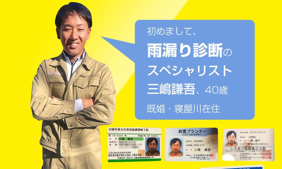 はじめまして、雨漏り診断のスペシャリスト三嶋謙吾、40歳既婚。寝屋川在住です!